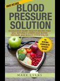Blood Pressure: Solution - 54 Delicious Heart Healthy Recipes That Will Naturally Lower High Blood Pressure and Reduce Hypertension (B