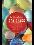 The Ultimate Guide to Sea Glass: Beach Comber's Edition: Finding, Collecting, Identifying, and Using the Oceana's Most Beautiful Stones
