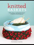 Knitted Baskets: 42 Hip, Happy, and Handmade Projects to Keep Your World Organized