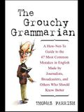 The Grouchy Grammarian: A How-Not-To Guide to the 47 Most Common Mistakes in English Made by Journalists, Broadcasters, and Others Who Should