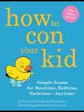 How to Con Your Kid: Simple Scams for Mealtime, Bedtime, Bathtime-Anytime!