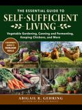 The Essential Guide to Self-Sufficient Living: Vegetable Gardening, Canning and Fermenting, Keeping Chickens, and More