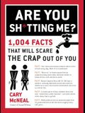 Are You Sh*tting Me?: 1,004 Facts That Will Scare the Sh*t Out of You
