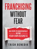 Franchising Without Fear: Six Steps to Successfully Buying Your Own Business