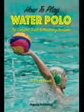 How To Play Water Polo: The Complete Guide To Mastering The Game