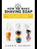 How to Make Shaving Soap: Charting Your Course to the Land of Lather