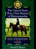 The United States Pony Club Manual of Horsemanship: Basics for Beginners/D Level