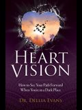 Heart Vision: How to See Your Path Forward When You're in a Dark Place