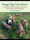 Happy Pigs Taste Better: A Complete Guide to Organic and Humane Pasture-Based Pork Production