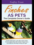 Finches as Pets. The Complete Owner's Guide. Includes Information on the House Finch, Zebra Finch, Gouldian Finch, Red, Yellow, Purple, Green and Gold