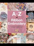 A-Z of Ribbon Embroidery: A Comprehensive Manual with Over 40 Gorgeous Designs to Stitch