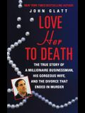 Love Her to Death: The True Story of a Millionaire Businessman, His Gorgeous Wife, and the Divorce That Ended in Murder