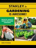 Stanley Jr. Gardening Is Awesome: Projects, Skills, and Ideas for Young Gardeners
