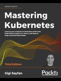 Mastering Kubernetes - Third Edition: Level up your container orchestration skills with Kubernetes to build, run, secure, and observe large-scale dist