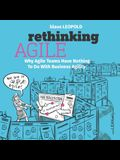 Rethinking Agile: Why Agile Teams Have Nothing to Do with Business Agility