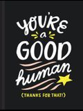 You're a Good Human: (thanks for That!)
