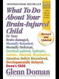 What to Do about Your Brain-Injured Child: Or Your Brain-Damaged, Mentally Retarded, Mentally Deficient, Cerebral-Palsied, Epileptic, Autistic, Atheto