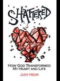 Shattered: How God Transformed My Heart and Life