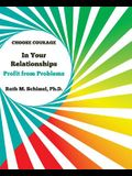 Choose Courage In Your Relationships: : Profit from Problems
