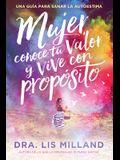 Mujer, Conoce Tu Valor Y Vive Con Propósito / Know Your Worth, Live with Purpose: Una Guía Para Sanar La Autoestima