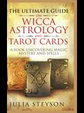 The Ultimate Guide on Wicca, Witchcraft, Astrology, and Tarot Cards - Hardcover Version: A Book Uncovering Magic, Mystery and Spells: A Bible on Witch