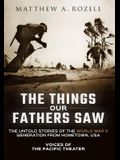 The Things Our Fathers Saw: Voices of the Pacific Theater: The Untold Stories of the World War II Generation from Hometown, USA