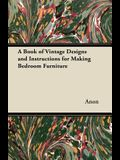 A Book of Vintage Designs and Instructions for Making Bedroom Furniture