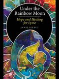 Under the Rainbow Moon: Hope and Healing for Lyme