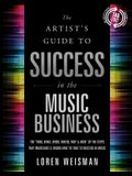 The Artist's Guide to Success in the Music Business: The Who, What, When, Where & How of the Steps That Musicians & Bands Have to Take to Succeed in