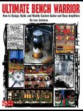 Ultimate Bench Warrior: How to Design, Build, and Modify Custom Guitar and Bass Amplifiers