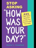 Stop Asking How Was Your Day?: 444 Better Questions to Help You Connect with Your Child