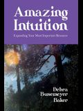 Amazing Intuition: Expanding Your Most Important Resource