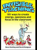 Invisible Teaching: 101ish Ways to Create Energy, Openness and Focus in the Classroom