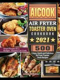 AICOOK Air Fryer Toaster Oven Cookbook 2021: 500 Crispy, Quick and Delicious Air Fryer Toaster Oven Recipes for Smart People On a Budget - Anyone Can