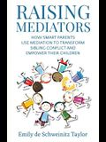 Raising Mediators: How Smart Parents Use Mediation to Transform Sibling Conflict and Empower Their Children