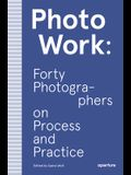 Photowork: Forty Photographers on Process and Practice