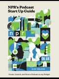 Npr's Podcast Start Up Guide: Create, Launch, and Grow a Podcast on Any Budget