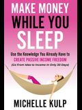 Make Money While You Sleep: Use the Knowledge You Already Have to Create Passive Income Freedom (Go From Idea to Income In Only 30 Days)