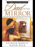 The Dad in the Mirror: How to See Your Heart for God Reflected in Your Children (Man in the Mirror Library)