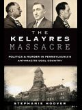 The Kelayres Massacre: Politics & Murder in Pennsylvania's Anthracite Coal Country