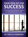 Your Tool Kit for Success: The Professional Woman's Guide for Advancing to the C-Suite