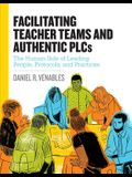 Facilitating Teacher Teams and Authentic Plcs: The Human Side of Leading People, Protocols, and Practices: The Human Side of Leading People, Protocols