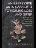 An Expressive Arts Approach to Healing Loss and Grief: Working Across the Spectrum of Loss with Individuals and Communities