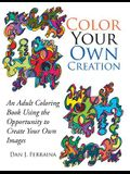 Color Your Own Creation: An Adult Coloring Book Using the Opportunity to Create Your Own Images
