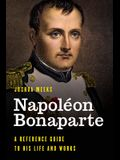 Napoléon Bonaparte: A Reference Guide to His Life and Works