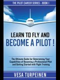 Learn to Fly and Become a Pilot!: The Ultimate Guide for Determining Your Capabilities of Becoming a Professional Pilot and Getting Started with Fligh