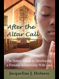 After the Altar Call: The Sisters' Guide to Developing a Personal Relationship with God