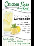 Chicken Soup for the Soul: From Lemons to Lemonade: 101 Positive, Practical, and Powerful Stories about Making the Best of a Bad Situation