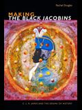 Making The Black Jacobins: C. L. R. James and the Drama of History