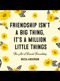 Friendship Isn't a Big Thing, It's a Million Little Things: The Art of Female Friendship (Female Friendship, Best Friend Gift, Affirmations, for Fans